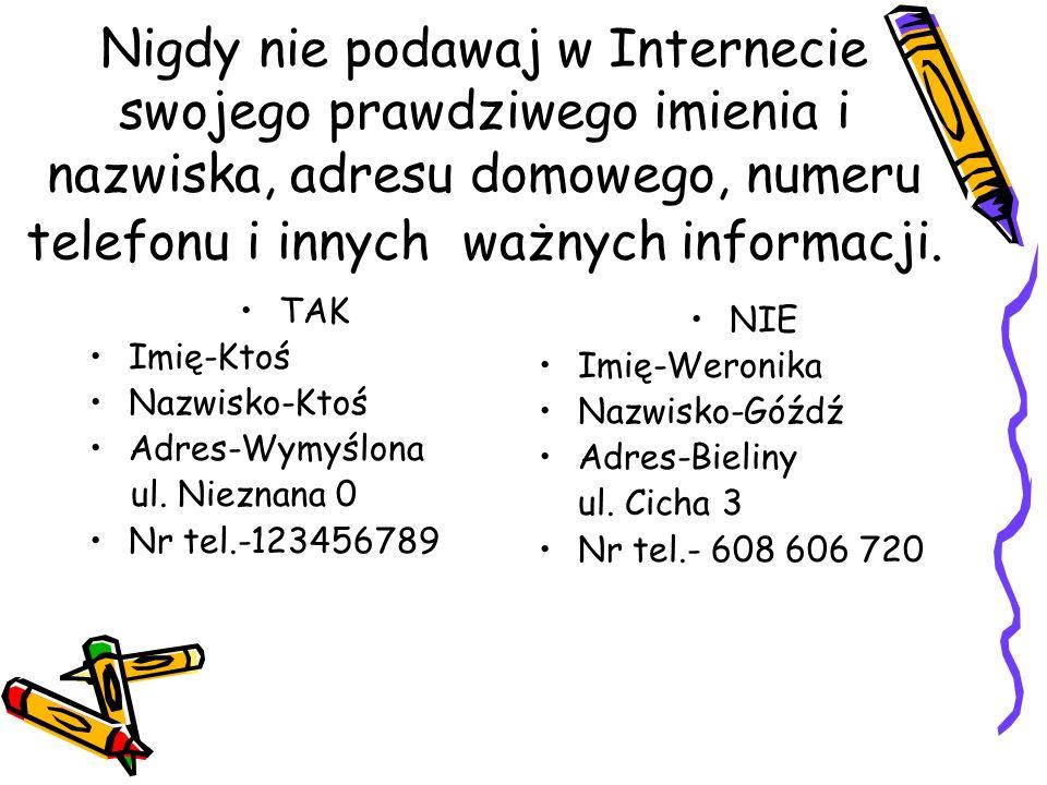 Nigdy nie podawaj w Internecie swojego prawdziwego imienia i nazwiska, adresu domowego, numeru telefonu i innych ważnych informacji. TAK Imię-Ktoś Naz