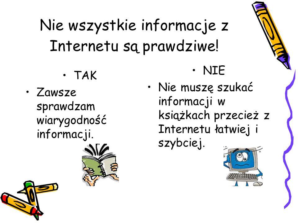 Nie wszystkie informacje z Internetu są prawdziwe! TAK Zawsze sprawdzam wiarygodność informacji. NIE Nie muszę szukać informacji w książkach przecież