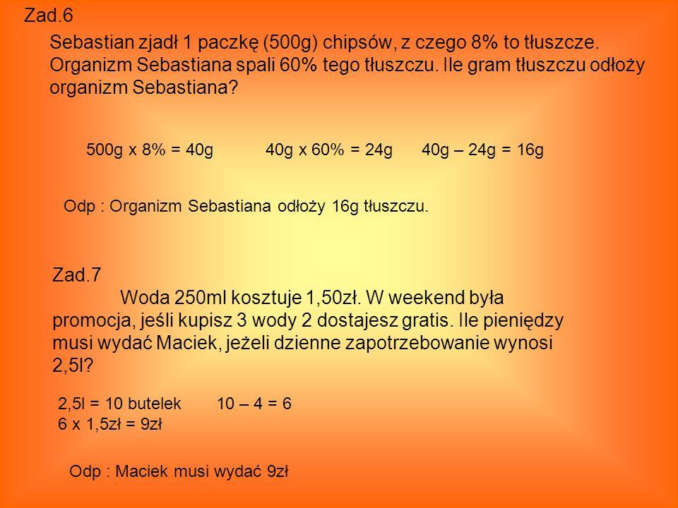 Zad.6 Sebastian zjadł 1 paczkę (500g) chipsów, z czego 8% to tłuszcze. Organizm Sebastiana spali 60% tego tłuszczu. Ile gram tłuszczu odłoży organizm