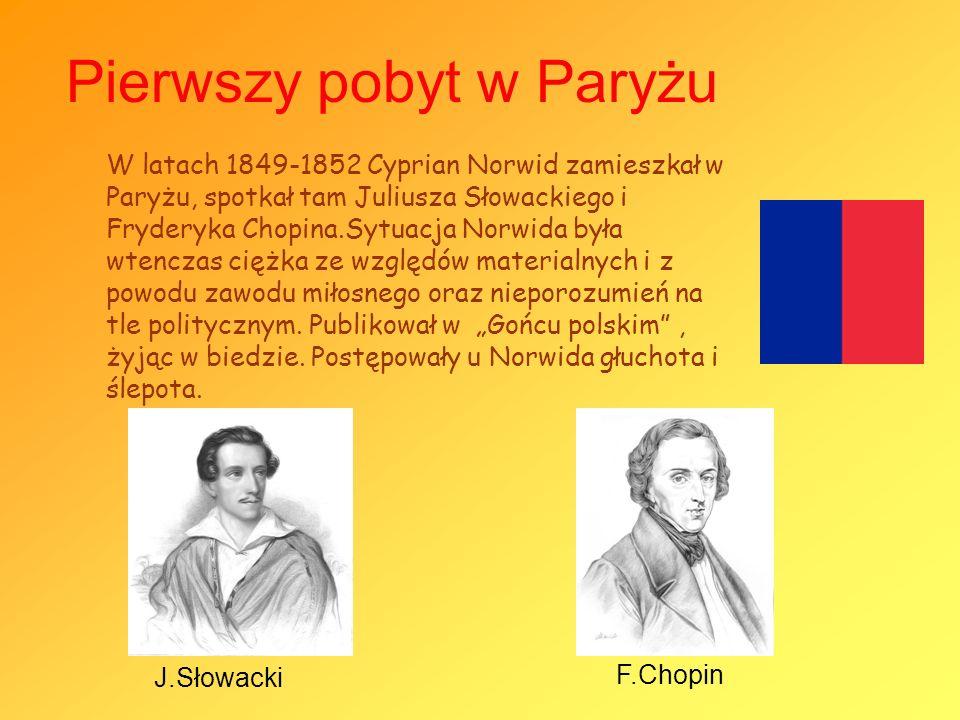 Pierwszy pobyt w Paryżu W latach 1849-1852 Cyprian Norwid zamieszkał w Paryżu, spotkał tam Juliusza Słowackiego i Fryderyka Chopina.Sytuacja Norwida b