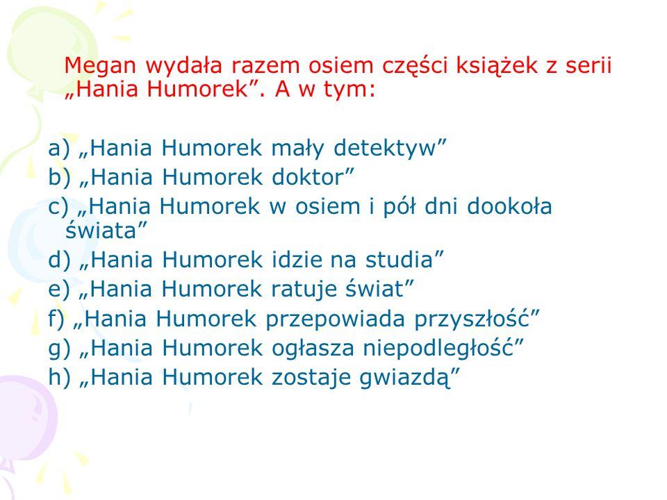 Megan wydała razem osiem części książek z serii Hania Humorek.