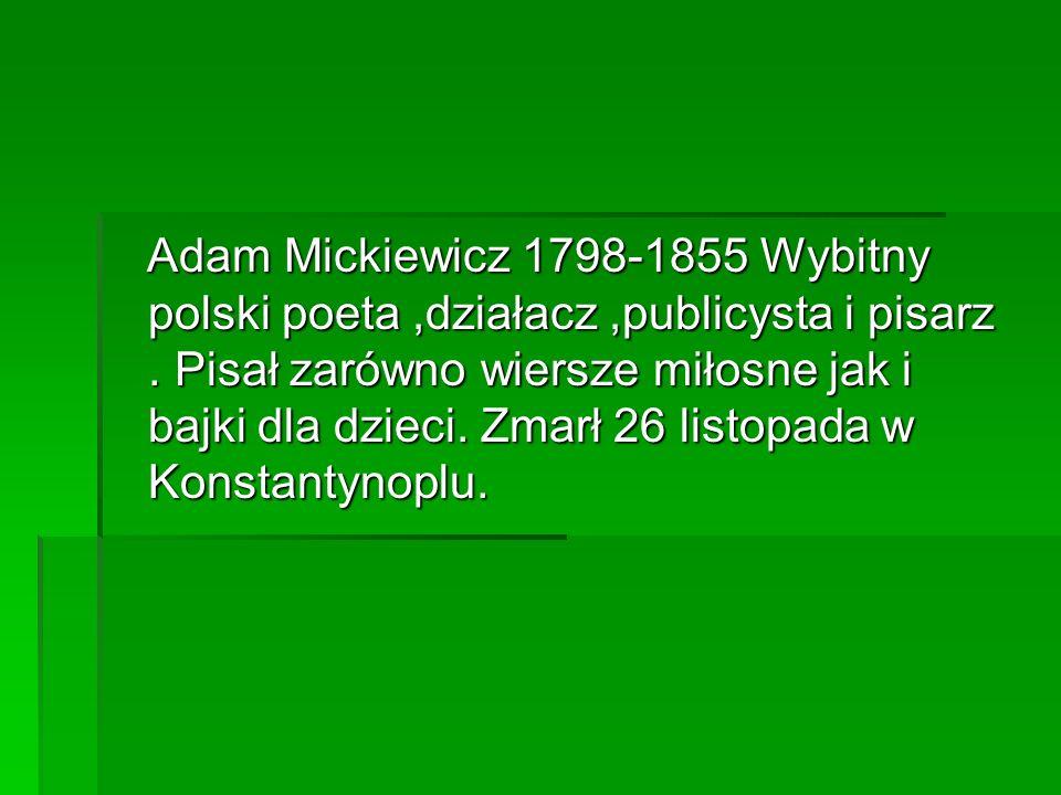 Adam Mickiewicz 1798-1855 Wybitny polski poeta,działacz,publicysta i pisarz. Pisał zarówno wiersze miłosne jak i bajki dla dzieci. Zmarł 26 listopada