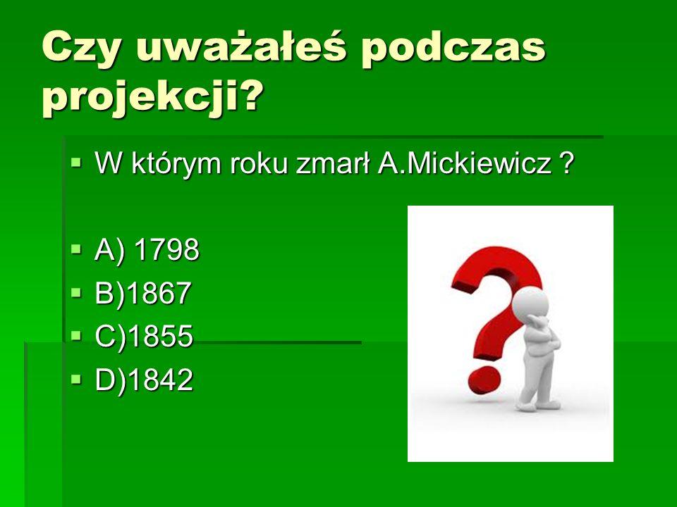 Czy uważałeś podczas projekcji? W którym roku zmarł A.Mickiewicz ? W którym roku zmarł A.Mickiewicz ? A) 1798 A) 1798 B)1867 B)1867 C)1855 C)1855 D)18