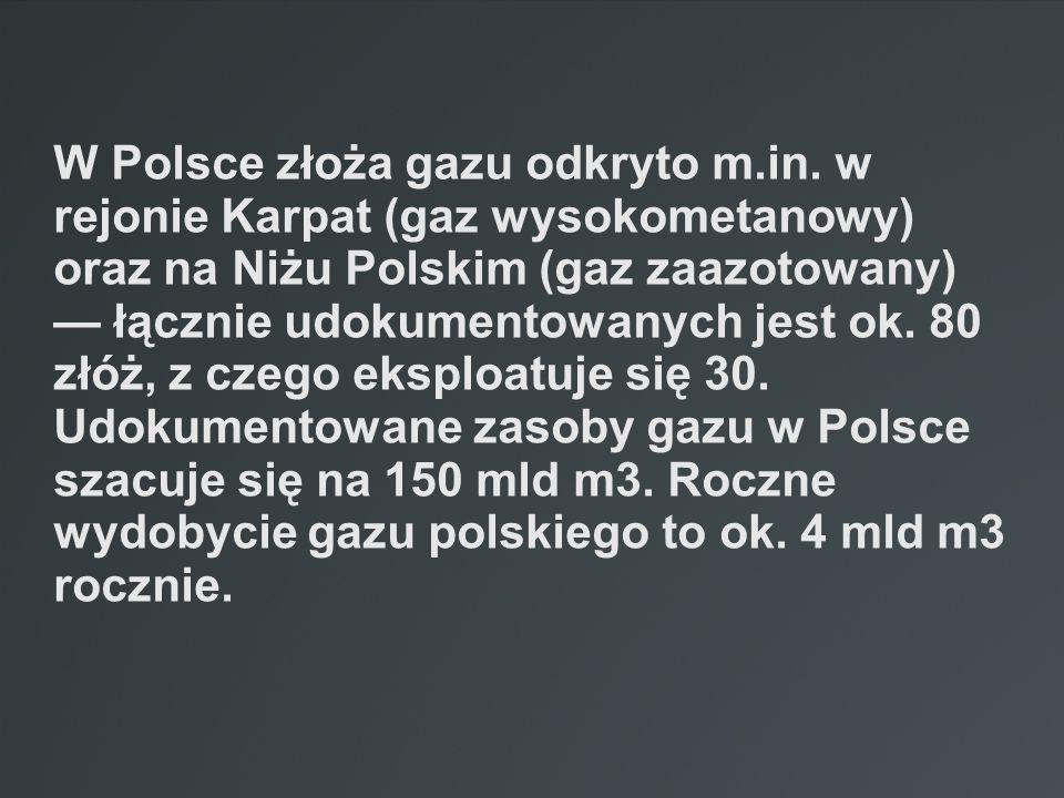 W Polsce złoża gazu odkryto m.in. w rejonie Karpat (gaz wysokometanowy) oraz na Niżu Polskim (gaz zaazotowany) łącznie udokumentowanych jest ok. 80 zł