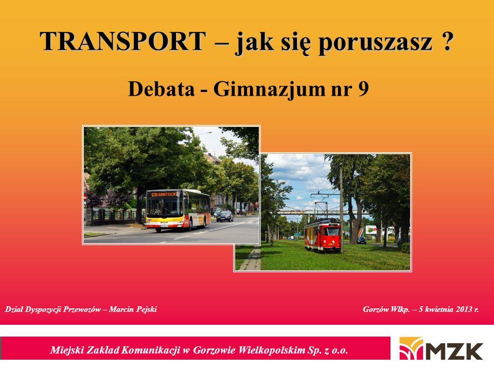 Miejski Zakład Komunikacji w Gorzowie Wielkopolskim Sp. z o.o. TRANSPORT – jak się poruszasz ? Debata - Gimnazjum nr 9 Gorzów Wlkp. – 5 kwietnia 2013