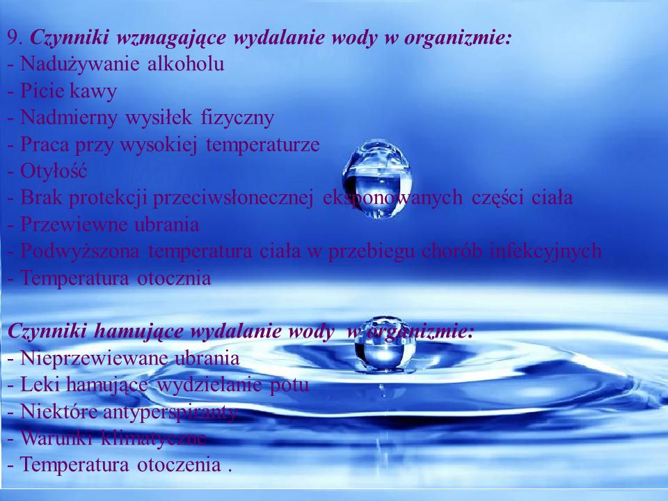 9. Czynniki wzmagające wydalanie wody w organizmie: - Nadużywanie alkoholu - Picie kawy - Nadmierny wysiłek fizyczny - Praca przy wysokiej temperaturz
