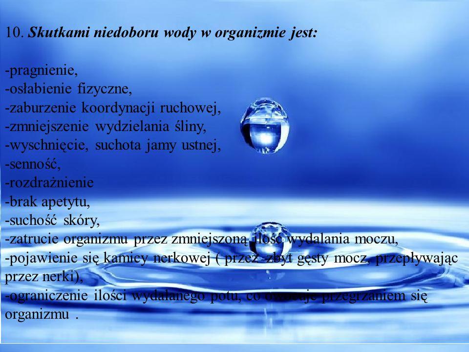 10. Skutkami niedoboru wody w organizmie jest: -pragnienie, -osłabienie fizyczne, -zaburzenie koordynacji ruchowej, -zmniejszenie wydzielania śliny, -