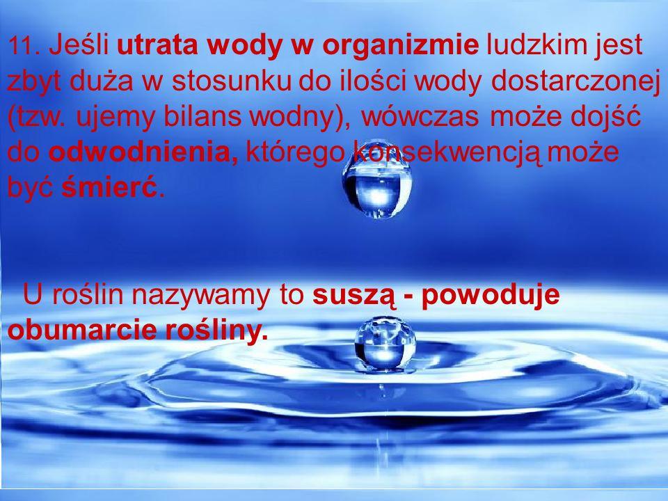 11. Jeśli utrata wody w organizmie ludzkim jest zbyt duża w stosunku do ilości wody dostarczonej (tzw. ujemy bilans wodny), wówczas może dojść do odwo