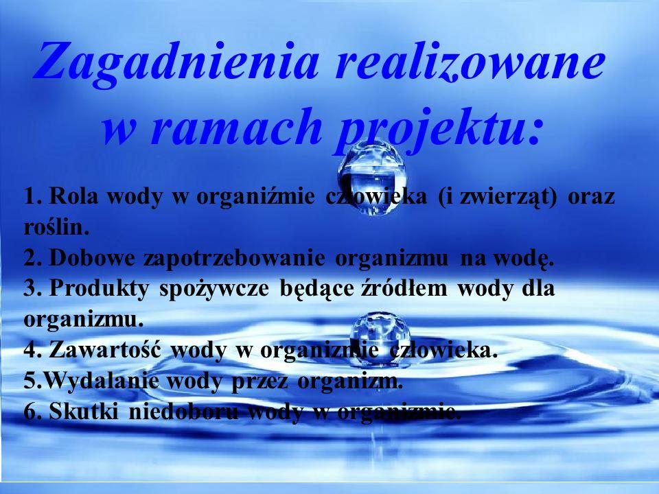 Zagadnienia realizowane w ramach projektu: 1. Rola wody w organiźmie człowieka (i zwierząt) oraz roślin. 2. Dobowe zapotrzebowanie organizmu na wodę.
