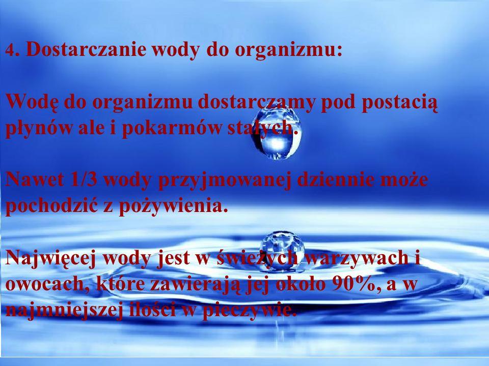 4. Dostarczanie wody do organizmu: Wodę do organizmu dostarczamy pod postacią płynów ale i pokarmów stałych. Nawet 1/3 wody przyjmowanej dziennie może