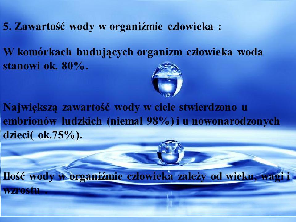 5. Zawartość wody w organiźmie człowieka : W komórkach budujących organizm człowieka woda stanowi ok. 80%. Największą zawartość wody w ciele stwierdzo