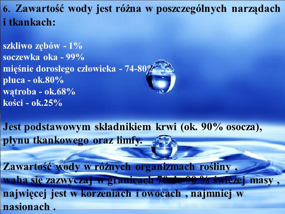 6. Zawartość wody jest różna w poszczególnych narządach i tkankach: szkliwo zębów - 1% soczewka oka - 99% mięśnie dorosłego człowieka - 74-80% płuca -