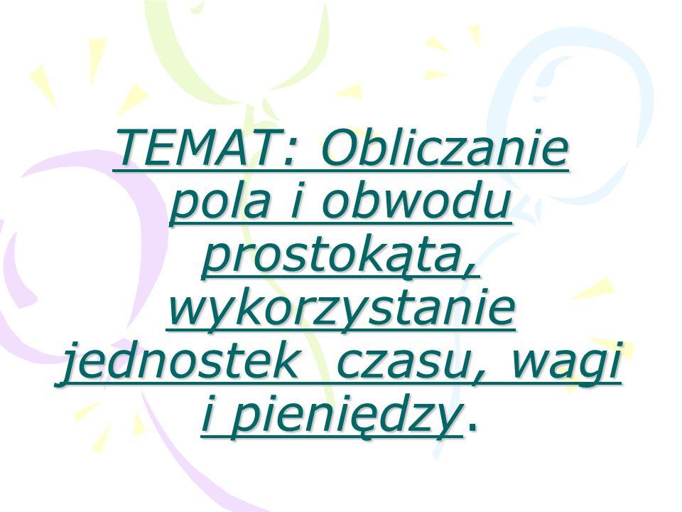 TEMAT: Obliczanie pola i obwodu prostokąta, wykorzystanie jednostek czasu, wagi i pieniędzy.