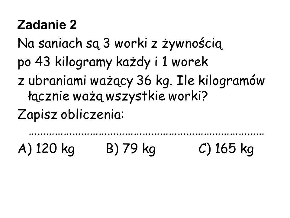 Zadanie 2 Na saniach są 3 worki z żywnością po 43 kilogramy każdy i 1 worek z ubraniami ważący 36 kg. Ile kilogramów łącznie ważą wszystkie worki? Zap