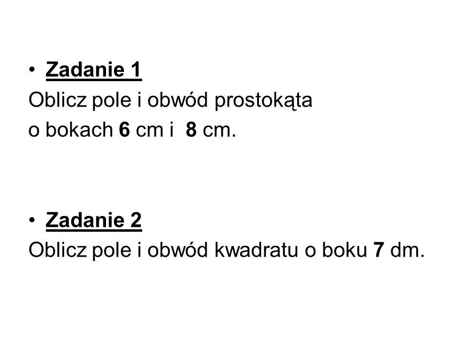 Zadanie 1 Oblicz pole i obwód prostokąta o bokach 6 cm i 8 cm. Zadanie 2 Oblicz pole i obwód kwadratu o boku 7 dm.