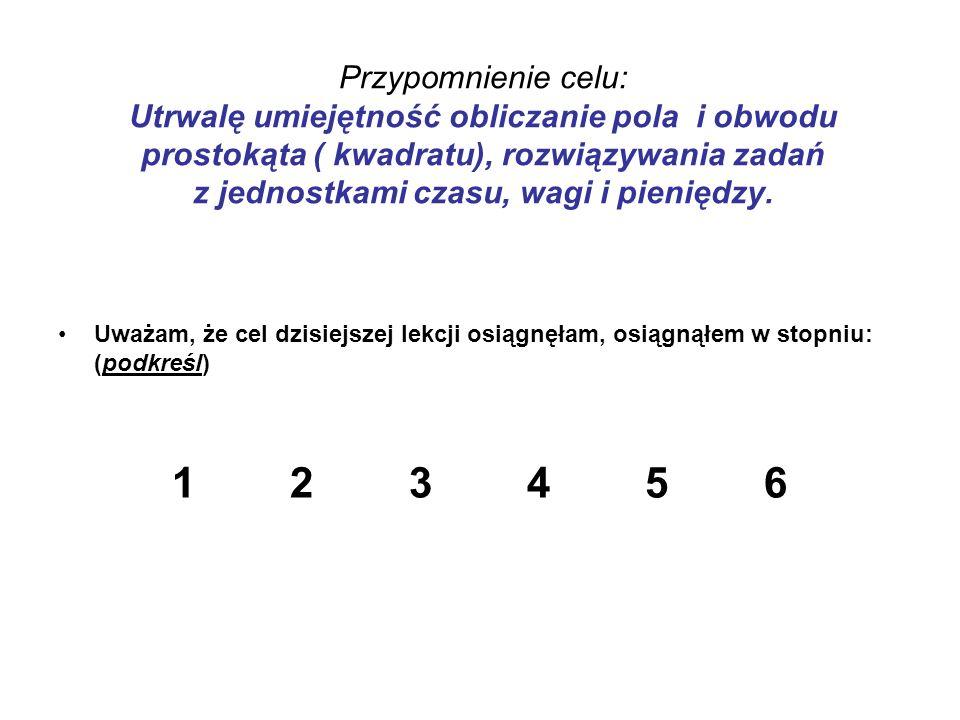 Przypomnienie celu: Utrwalę umiejętność obliczanie pola i obwodu prostokąta ( kwadratu), rozwiązywania zadań z jednostkami czasu, wagi i pieniędzy. Uw