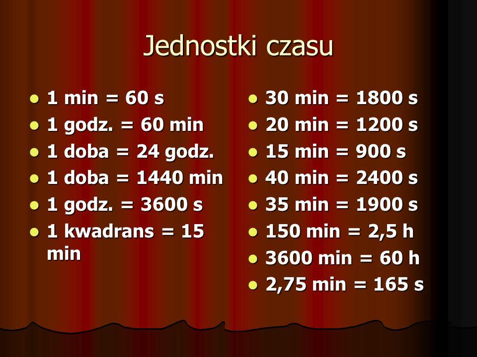 Jednostki czasu 1 min = 60 s 1 min = 60 s 1 godz. = 60 min 1 godz. = 60 min 1 doba = 24 godz. 1 doba = 24 godz. 1 doba = 1440 min 1 doba = 1440 min 1