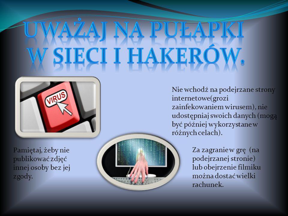 Nie wchodź na podejrzane strony internetowe(grozi zainfekowaniem wirusem), nie udostępniaj swoich danych (mogą być później wykorzystane w różnych cela