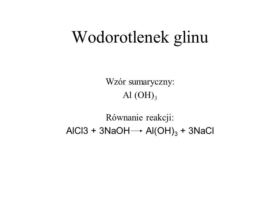 Wodorotlenek glinu Wzór sumaryczny: Al (OH) 3 Równanie reakcji: AlCl3 + 3NaOH Al(OH) 3 + 3NaCl