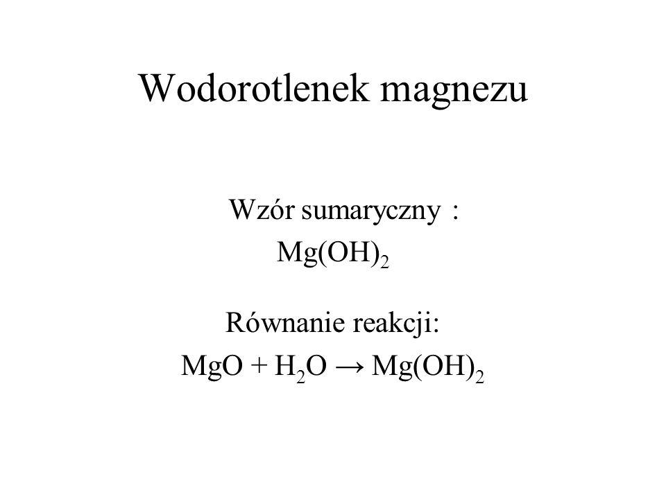 Wodorotlenek magnezu Wzór sumaryczny : Mg(OH) 2 Równanie reakcji: MgO + H 2 O Mg(OH) 2
