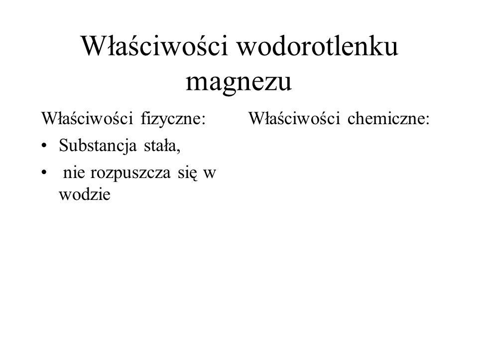 Właściwości wodorotlenku magnezu Właściwości fizyczne: Substancja stała, nie rozpuszcza się w wodzie Właściwości chemiczne: