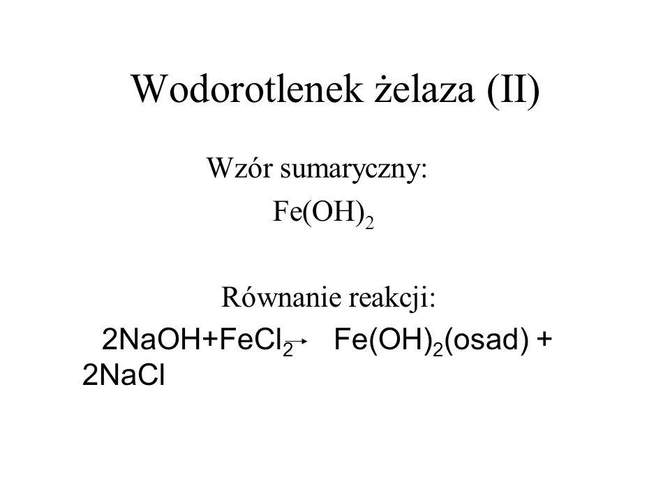 Wodorotlenek żelaza (II) Wzór sumaryczny: Fe(OH) 2 Równanie reakcji: 2NaOH+FeCl 2 Fe(OH) 2 (osad) + 2NaCl