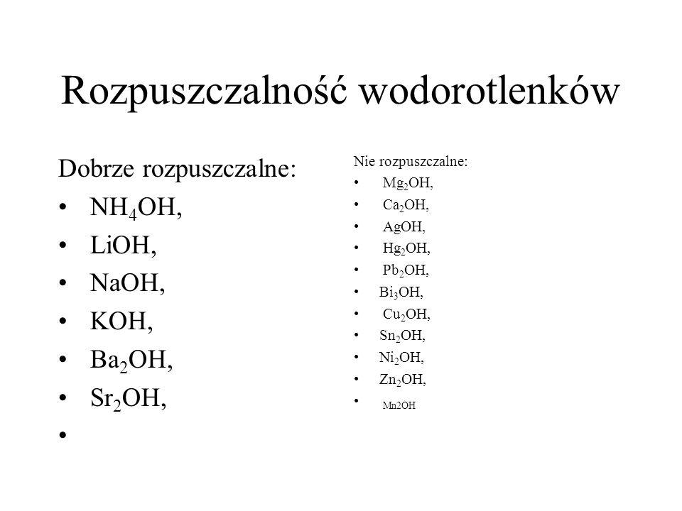 Rozpuszczalność wodorotlenków Dobrze rozpuszczalne: NH 4 OH, LiOH, NaOH, KOH, Ba 2 OH, Sr 2 OH, Nie rozpuszczalne: Mg 2 OH, Ca 2 OH, AgOH, Hg 2 OH, Pb