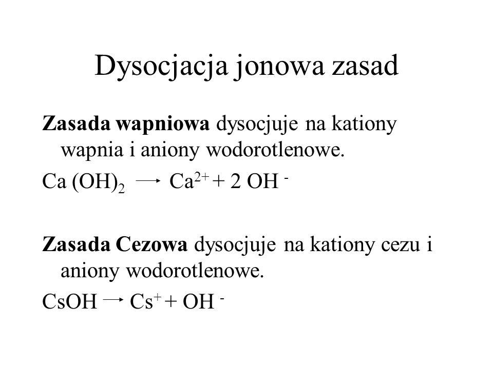 Dysocjacja jonowa zasad Zasada wapniowa dysocjuje na kationy wapnia i aniony wodorotlenowe. Ca (OH) 2 Ca 2+ + 2 OH - Zasada Cezowa dysocjuje na kation