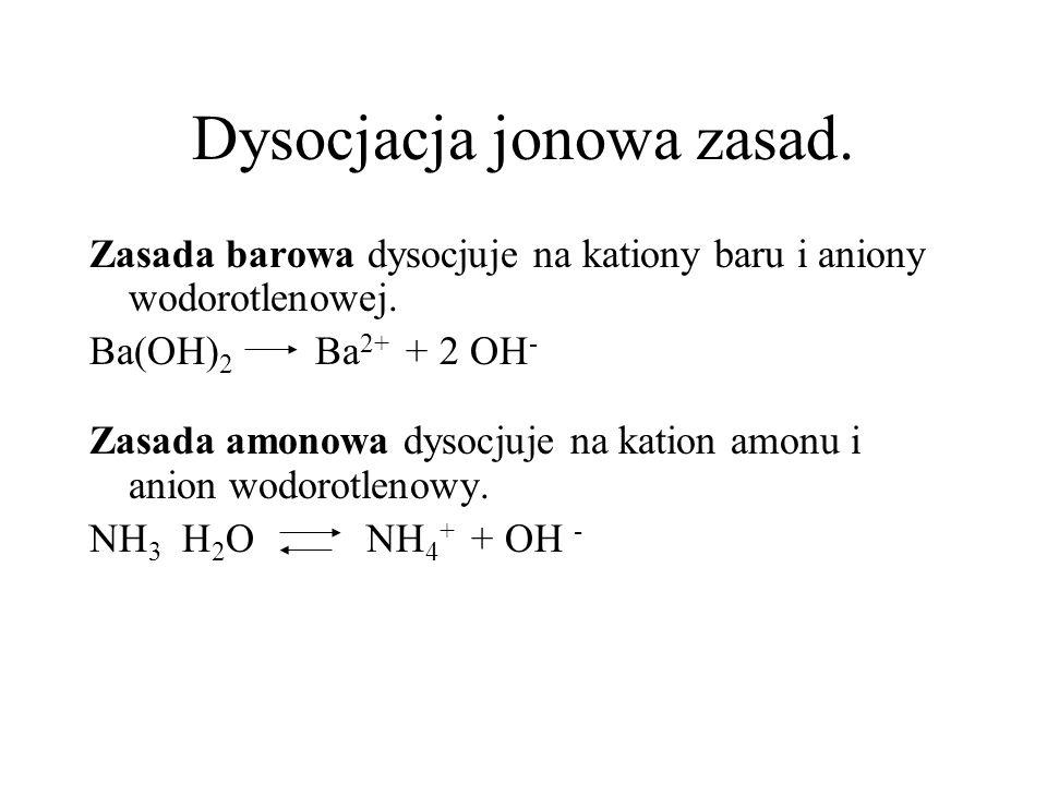 Dysocjacja jonowa zasad. Zasada barowa dysocjuje na kationy baru i aniony wodorotlenowej. Ba(OH) 2 Ba 2+ + 2 OH - Zasada amonowa dysocjuje na kation a