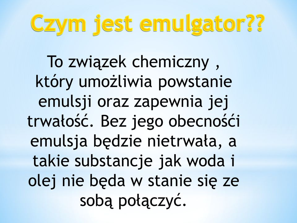 To związek chemiczny, który umożliwia powstanie emulsji oraz zapewnia jej trwałość. Bez jego obecnośći emulsja będzie nietrwała, a takie substancje ja