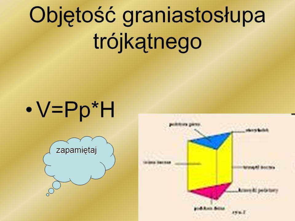 Objętość graniastosłupa trójkątnego V=Pp*H zapamiętaj