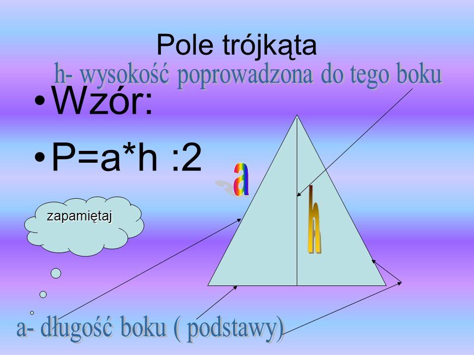 Pole trójkąta Wzór: P=a*h :2 zapamiętaj