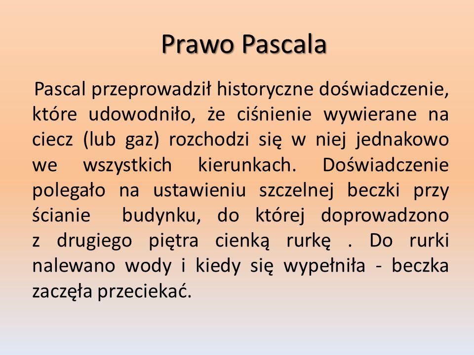 Prawo Pascala Pascal przeprowadził historyczne doświadczenie, które udowodniło, że ciśnienie wywierane na ciecz (lub gaz) rozchodzi się w niej jednako