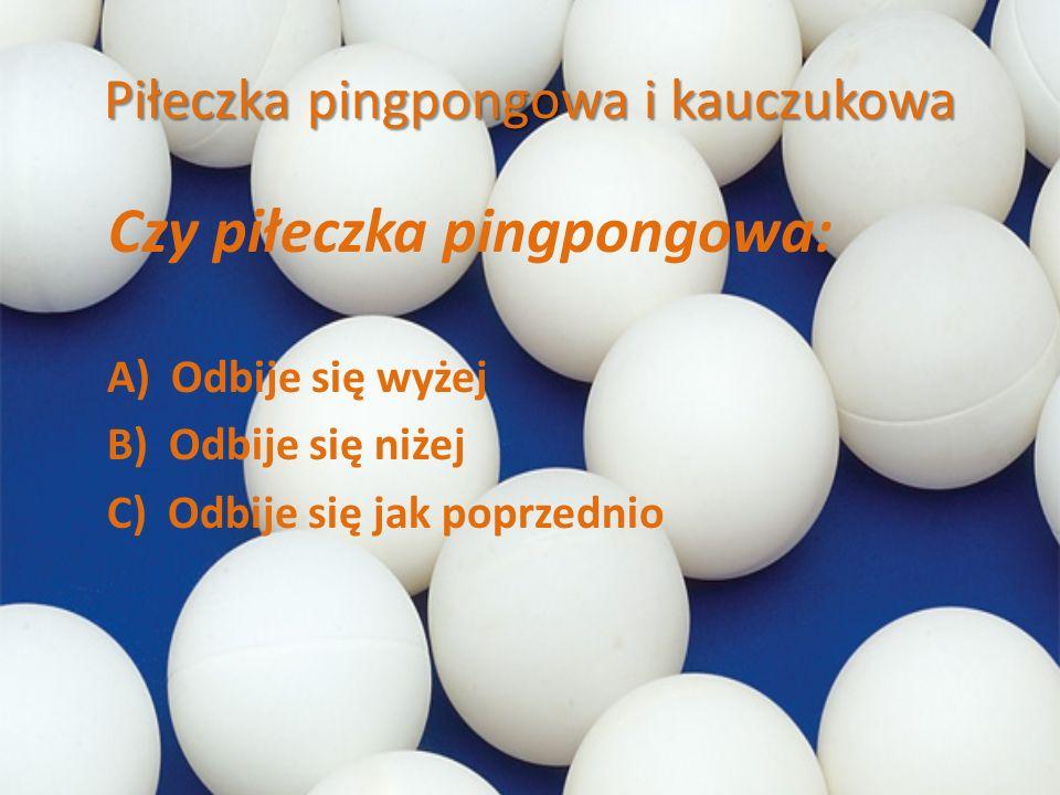 Piłeczka pingpongowa i kauczukowa Czy piłeczka pingpongowa: A) Odbije się wyżej B) Odbije się niżej C) Odbije się jak poprzednio