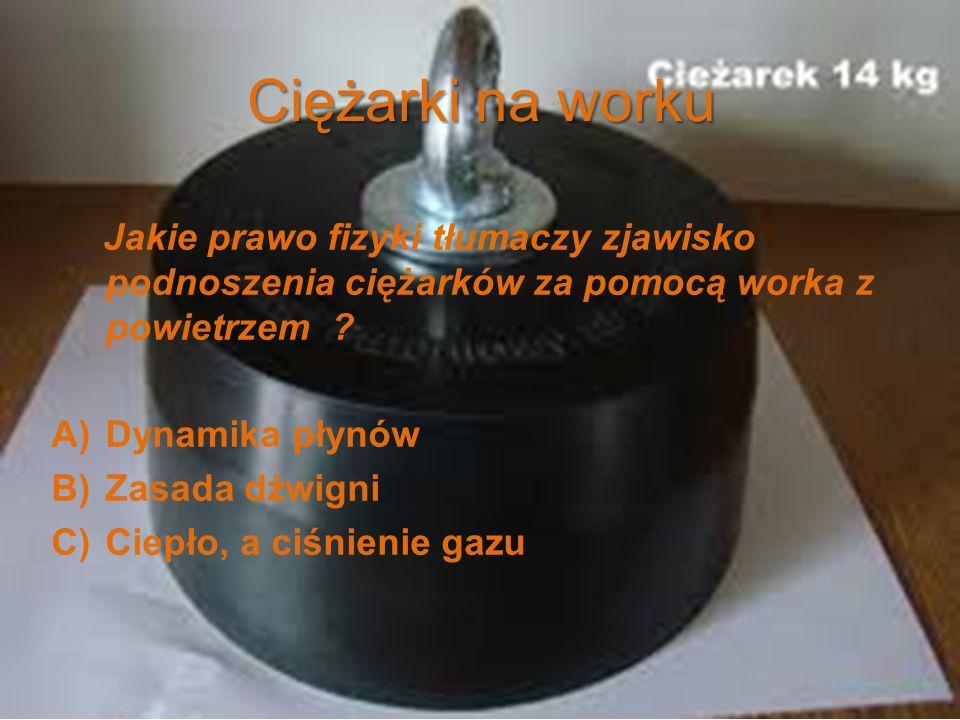 Ciężarki na worku Jakie prawo fizyki tłumaczy zjawisko podnoszenia ciężarków za pomocą worka z powietrzem ? A)Dynamika płynów B)Zasada dźwigni C)Ciepł