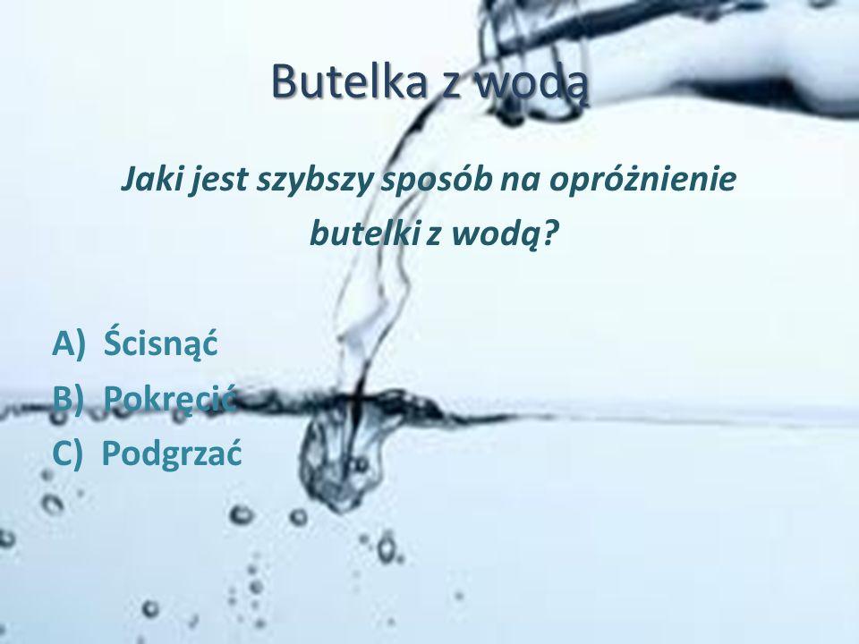 Butelka z wodą Jaki jest szybszy sposób na opróżnienie butelki z wodą? A) Ścisnąć B) Pokręcić C) Podgrzać