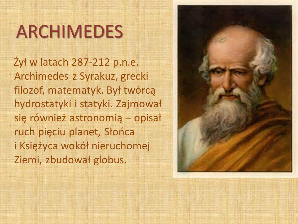 ARCHIMEDES Żył w latach 287-212 p.n.e. Archimedes z Syrakuz, grecki filozof, matematyk. Był twórcą hydrostatyki i statyki. Zajmował się również astron