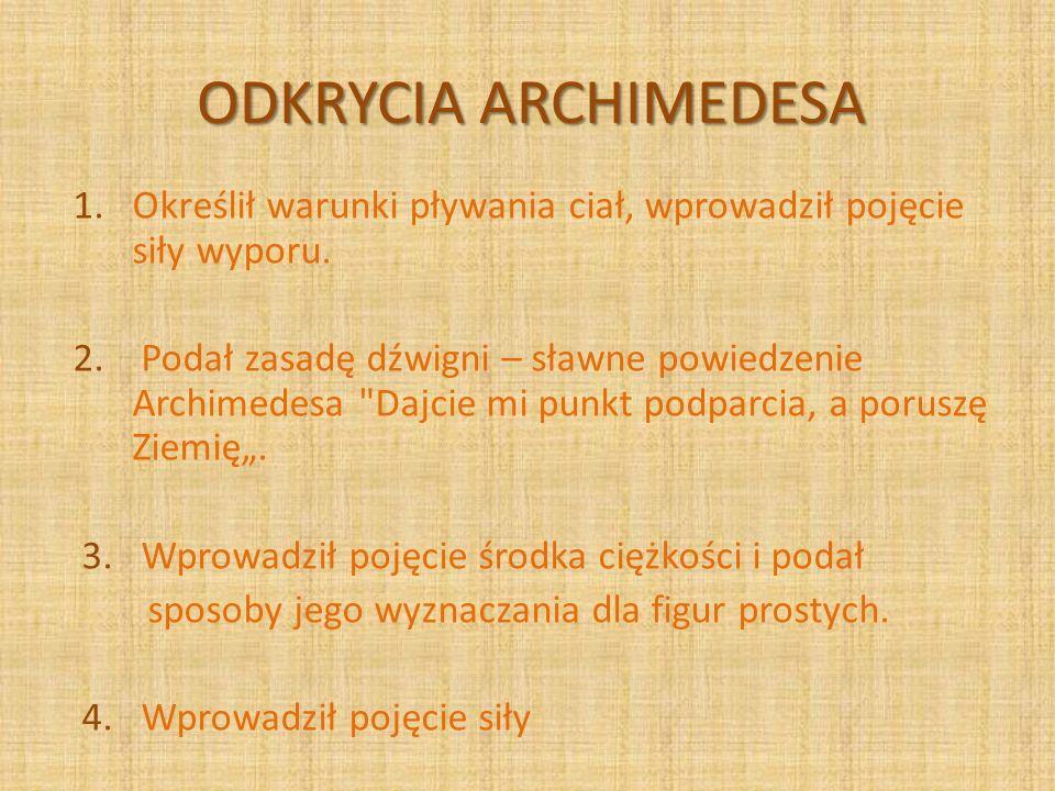 ODKRYCIA ARCHIMEDESA 1. Określił warunki pływania ciał, wprowadził pojęcie siły wyporu. 2. Podał zasadę dźwigni – sławne powiedzenie Archimedesa
