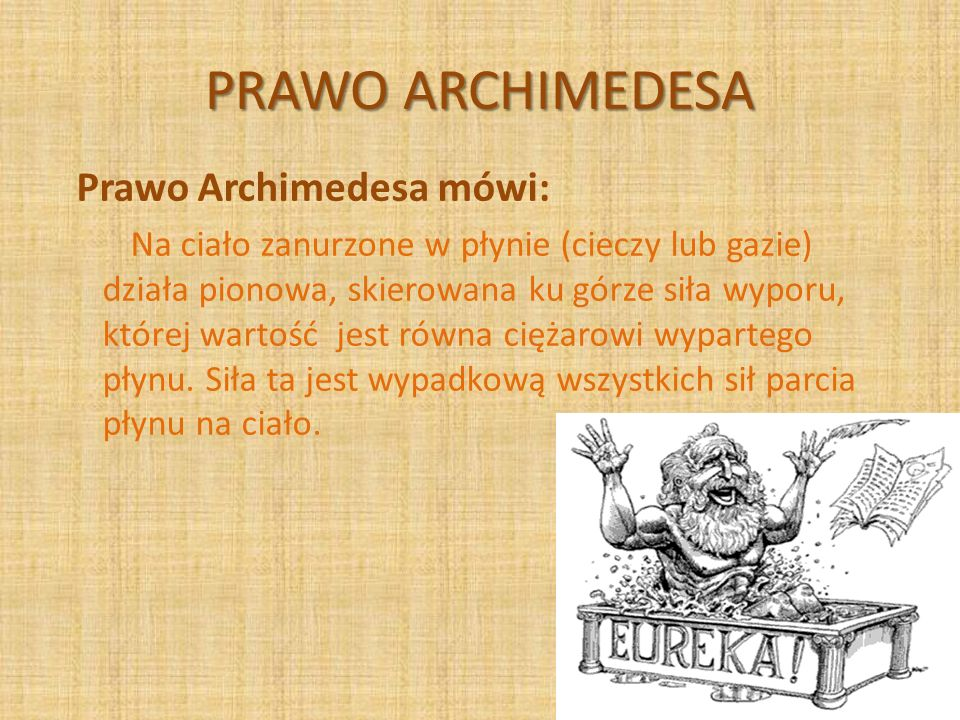PRAWO ARCHIMEDESA Prawo Archimedesa mówi: Na ciało zanurzone w płynie (cieczy lub gazie) działa pionowa, skierowana ku górze siła wyporu, której warto