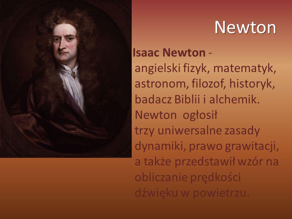 Newton Isaac Newton - angielski fizyk, matematyk, astronom, filozof, historyk, badacz Biblii i alchemik. Newton ogłosił trzy uniwersalne zasady dynami