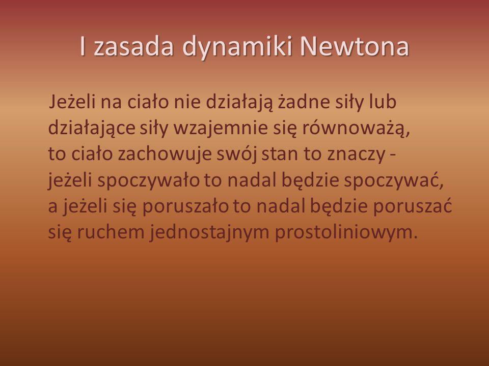 I zasada dynamiki Newtona Jeżeli na ciało nie działają żadne siły lub działające siły wzajemnie się równoważą, to ciało zachowuje swój stan to znaczy