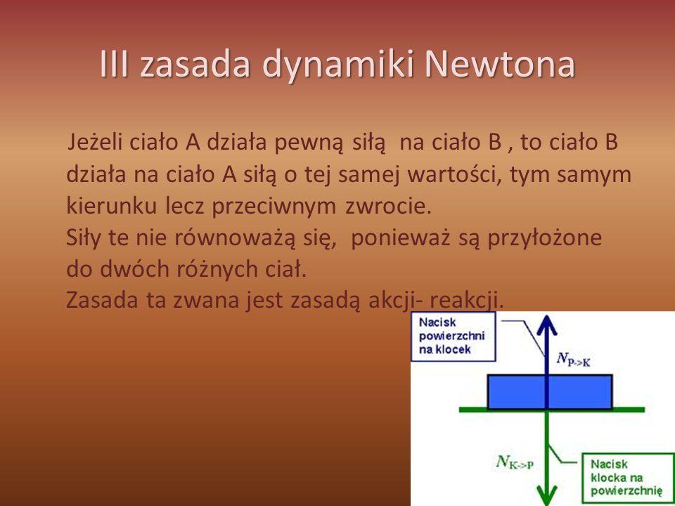 III zasada dynamiki Newtona Jeżeli ciało A działa pewną siłą na ciało B, to ciało B działa na ciało A siłą o tej samej wartości, tym samym kierunku le