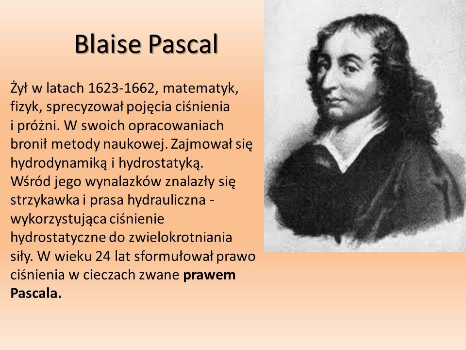 Blaise Pascal Żył w latach 1623-1662, matematyk, fizyk, sprecyzował pojęcia ciśnienia i próżni. W swoich opracowaniach bronił metody naukowej. Zajmowa