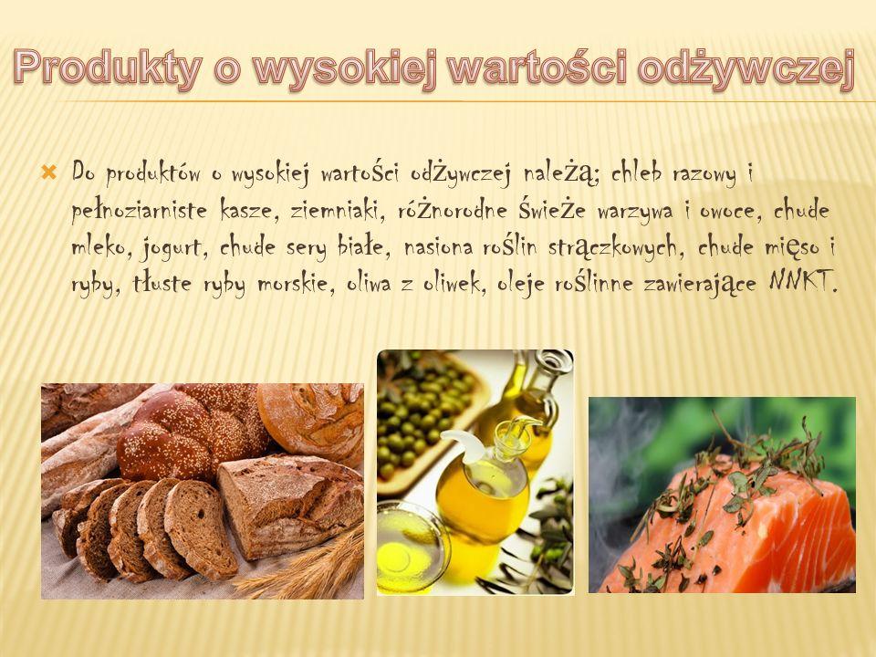 Do produktów o wysokiej warto ś ci od ż ywczej nale żą ; chleb razowy i pe ł noziarniste kasze, ziemniaki, ró ż norodne ś wie ż e warzywa i owoce, chu