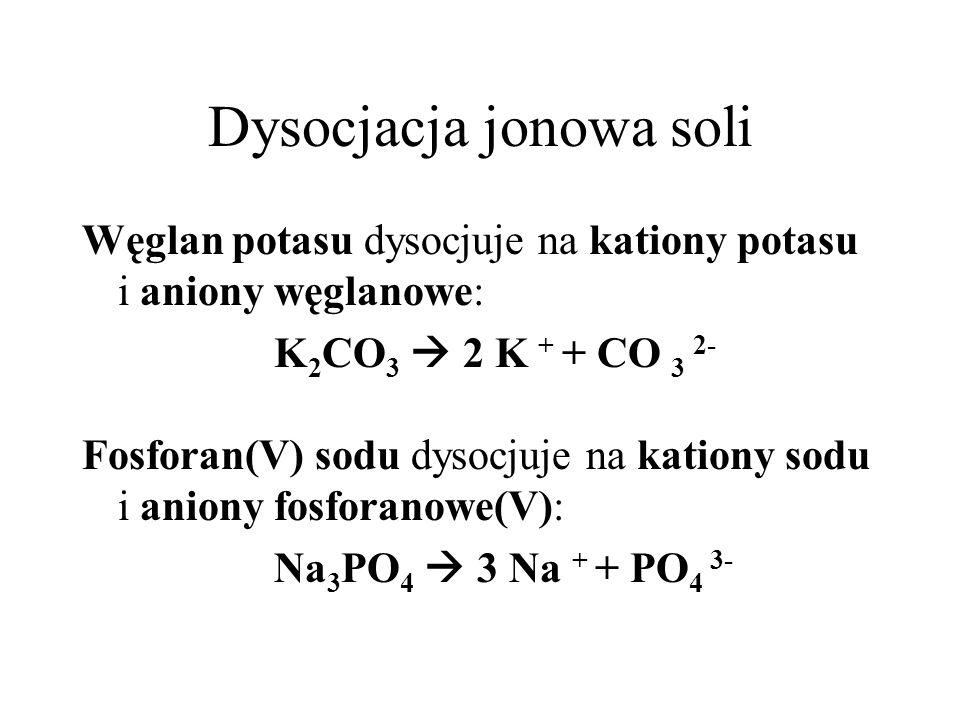 Dysocjacja jonowa soli Węglan potasu dysocjuje na kationy potasu i aniony węglanowe: K 2 CO 3 2 K + + CO 3 2- Fosforan(V) sodu dysocjuje na kationy so