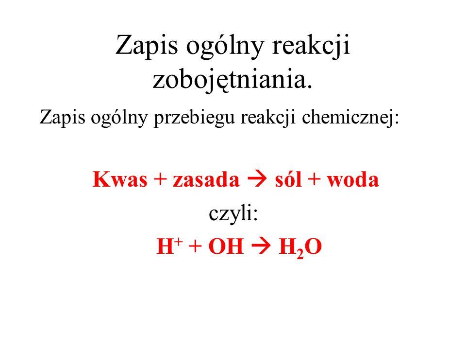 Zapis ogólny reakcji zobojętniania. Zapis ogólny przebiegu reakcji chemicznej: Kwas + zasada sól + woda czyli: H + + OH H 2 O