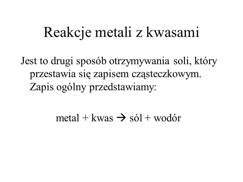 Reakcje metali z kwasami Jest to drugi sposób otrzymywania soli, który przestawia się zapisem cząsteczkowym. Zapis ogólny przedstawiamy: metal + kwas