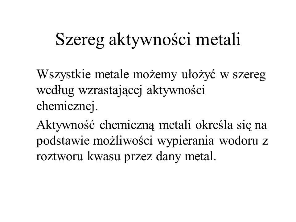 Szereg aktywności metali Wszystkie metale możemy ułożyć w szereg według wzrastającej aktywności chemicznej. Aktywność chemiczną metali określa się na