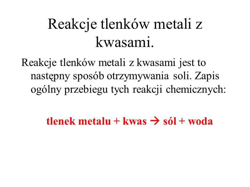 Reakcje tlenków metali z kwasami. Reakcje tlenków metali z kwasami jest to następny sposób otrzymywania soli. Zapis ogólny przebiegu tych reakcji chem