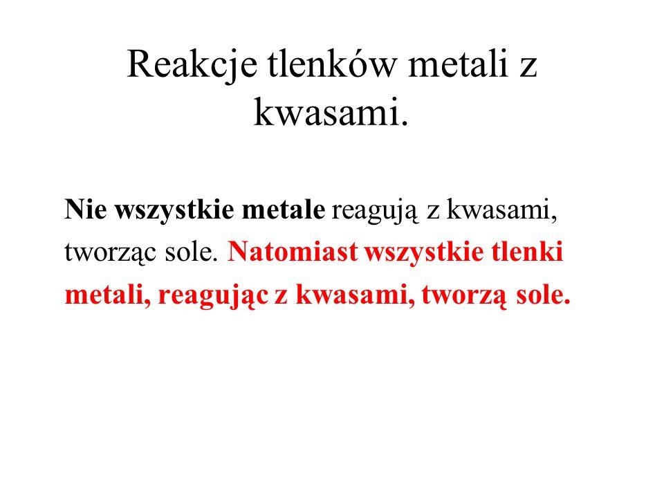 Reakcje tlenków metali z kwasami. Nie wszystkie metale reagują z kwasami, tworząc sole. Natomiast wszystkie tlenki metali, reagując z kwasami, tworzą